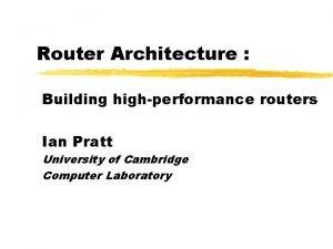 Router Architecture Building highperformance routers Ian Pratt University