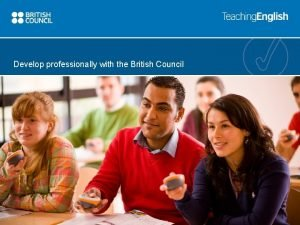 Develop professionally with the British Council Develop professionally