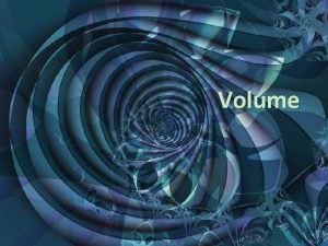 Volume Volume The volume of a solid is