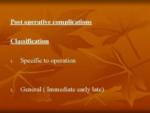 Post operative complications Classification 1 Specific to operation