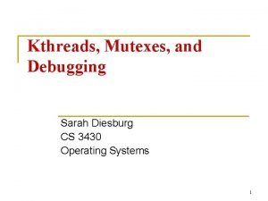 Kthreads Mutexes and Debugging Sarah Diesburg CS 3430