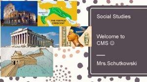 Social Studies Welcome to CMS Mrs Schutkowski Mrs
