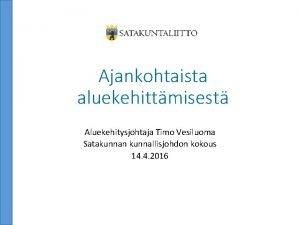 Ajankohtaista aluekehittmisest Aluekehitysjohtaja Timo Vesiluoma Satakunnan kunnallisjohdon kokous