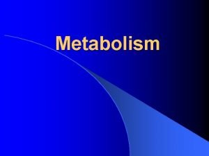 Metabolism Metabolism l Metabolism Processes by which living