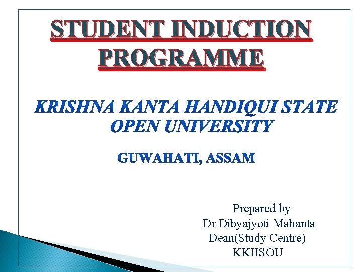 STUDENT INDUCTION PROGRAMME Prepared by Dr Dibyajyoti Mahanta