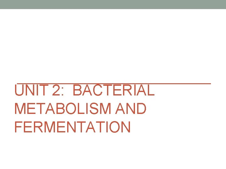 UNIT 2 BACTERIAL METABOLISM AND FERMENTATION Fermentation and