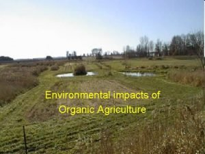 Environmental impacts of Organic Agriculture Sustainable agriculture refers