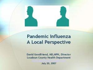 Pandemic Influenza A Local Perspective David Goodfriend MD