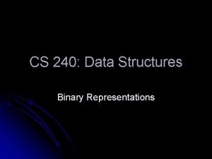 CS 240 Data Structures Binary Representations Binary is