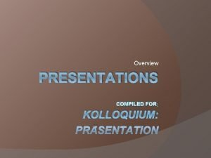 Overview PRESENTATIONS COMPILED FOR KOLLOQUIUM PRSENTATION Charles Van