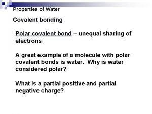 Properties of Water Covalent bonding Polar covalent bond