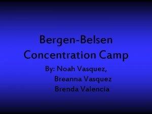 BergenBelsen Concentration Camp By Noah Vasquez Breanna Vasquez