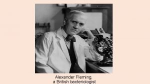 Alexander Fleming a British bacteriologist The bacteriologist Alexander
