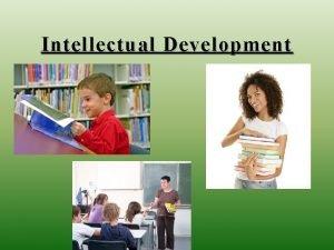Intellectual Development Intellectual Theorists Piaget 4 stages Sensorimotor