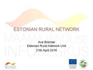 ESTONIAN RURAL NETWORK Ave Bremse Estonian Rural Network