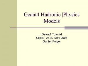 Geant 4 Hadronic Physics Models Geant 4 Tutorial