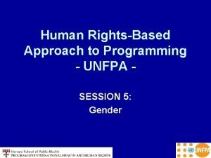 Human RightsBased Approach to Programming UNFPA SESSION 5