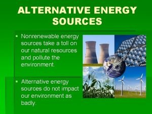 ALTERNATIVE ENERGY SOURCES Nonrenewable energy sources take a