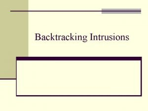 Backtracking Intrusions Introduction n Rapidly increasing frequency of