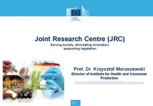 Joint Research Centre JRC Serving society stimulating innovation