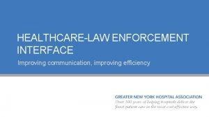 HEALTHCARELAW ENFORCEMENT INTERFACE Improving communication improving efficiency 2