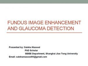 FUNDUS IMAGE ENHANCEMENT AND GLAUCOMA DETECTION Presented by