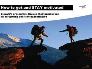 How to get and STAY motivated Elevates presenters