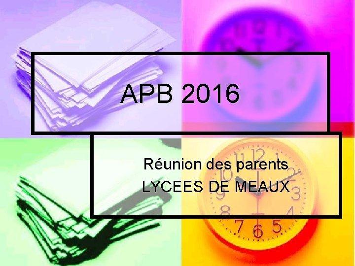 APB 2016 Runion des parents LYCEES DE MEAUX