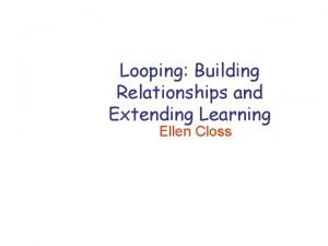 Looping Building Relationships and Extending Learning Ellen Closs
