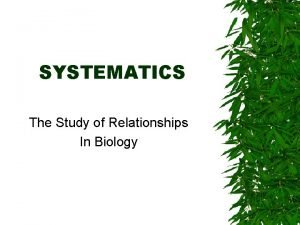 SYSTEMATICS The Study of Relationships In Biology Systematics