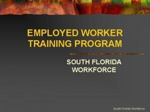 EMPLOYED WORKER TRAINING PROGRAM SOUTH FLORIDA WORKFORCE South