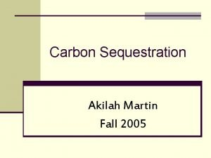 Carbon Sequestration Akilah Martin Fall 2005 Outline PreAssessment