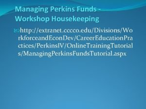 Managing Perkins Funds Workshop Housekeeping http extranet cccco