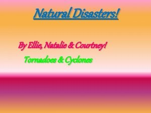 Natural Disasters By Ellie Natalie Courtney Tornadoes Cyclones