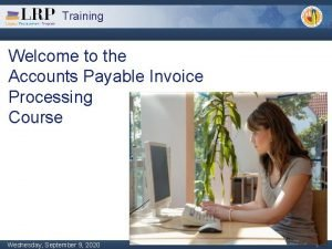 Training Welcome to the Accounts Payable Invoice Processing
