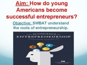 Aim How do young Americans become successful entrepreneurs