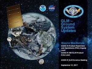 GLM Ground System Updates Wayne Mac Kenzie GOESR
