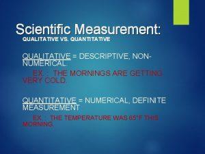 Scientific Measurement QUALITATIVE VS QUANTITATIVE QUALITATIVE DESCRIPTIVE NONNUMERICAL