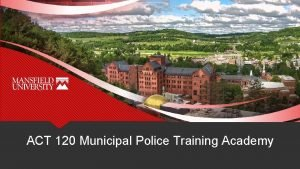 ACT 120 Municipal Police Training Academy Municipal Police