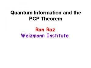 Quantum Information and the PCP Theorem Ran Raz