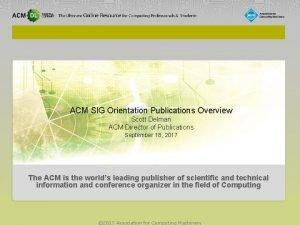ACM SIG Orientation Publications Overview Scott Delman ACM