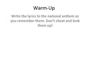 WarmUp Write the lyrics to the national anthem