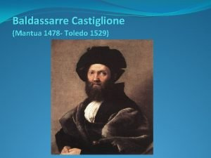Baldassarre Castiglione Mantua 1478 Toledo 1529 Mantua 1478