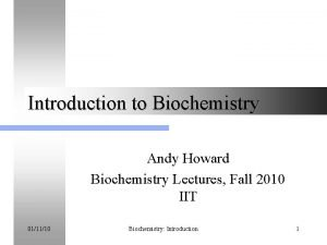 Introduction to Biochemistry Andy Howard Biochemistry Lectures Fall