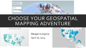 CHOOSE YOUR GEOSPATIAL MAPPING ADVENTURE Meagan Longoria April