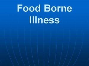 Food Borne Illness Food Borne Illness n Food
