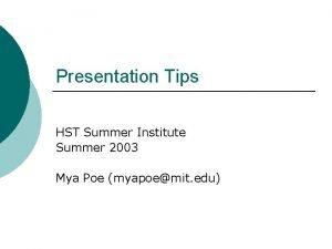 Presentation Tips HST Summer Institute Summer 2003 Mya