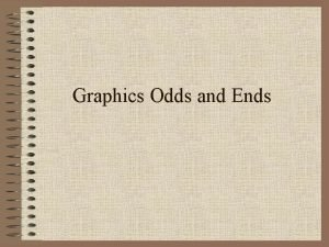 Graphics Odds and Ends Learning Objectives Learn how
