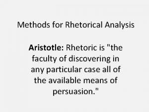 Methods for Rhetorical Analysis Aristotle Rhetoric is the