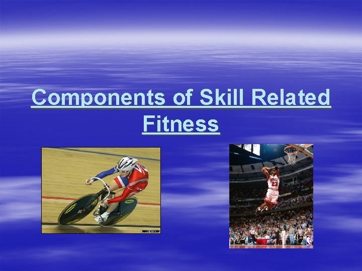 Components of Skill Related Fitness Skill Related Fitness